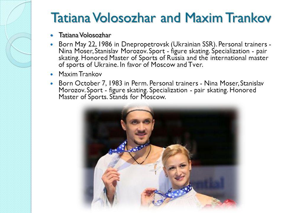 Tatiana Volosozhar and Maxim Trankov Tatiana Volosozhar Tatiana Volosozhar Born May 22, 1986 in Dnepropetrovsk (Ukrainian SSR).