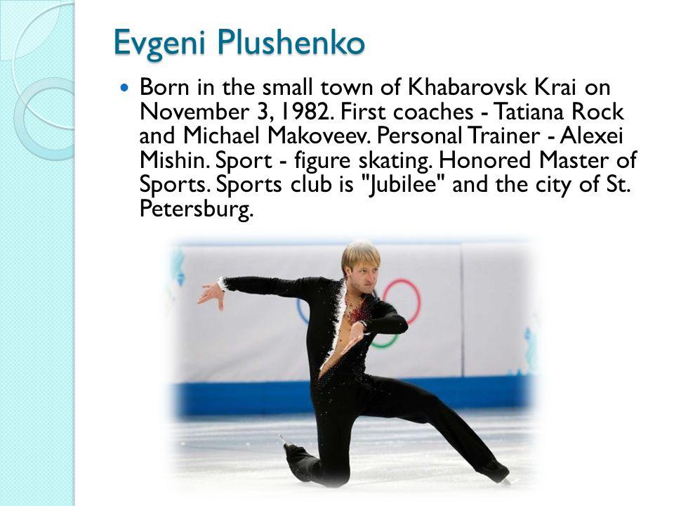 Evgeni Plushenko Born in the small town of Khabarovsk Krai on November 3, 1982.