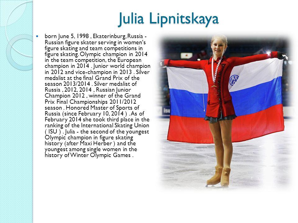 Julia Lipnitskaya born June 5, 1998, Ekaterinburg, Russia - Russian figure skater serving in women s figure skating and team competitions in figure skating.