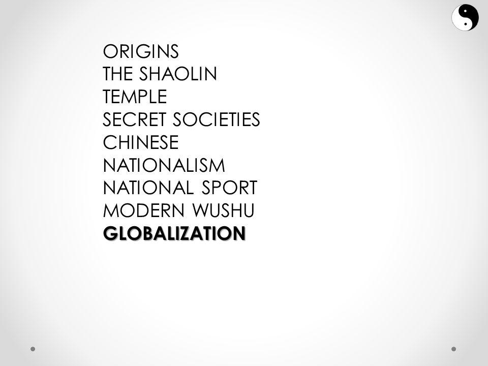 ORIGINS THE SHAOLIN TEMPLE SECRET SOCIETIES CHINESE NATIONALISM NATIONAL SPORT MODERN WUSHUGLOBALIZATION