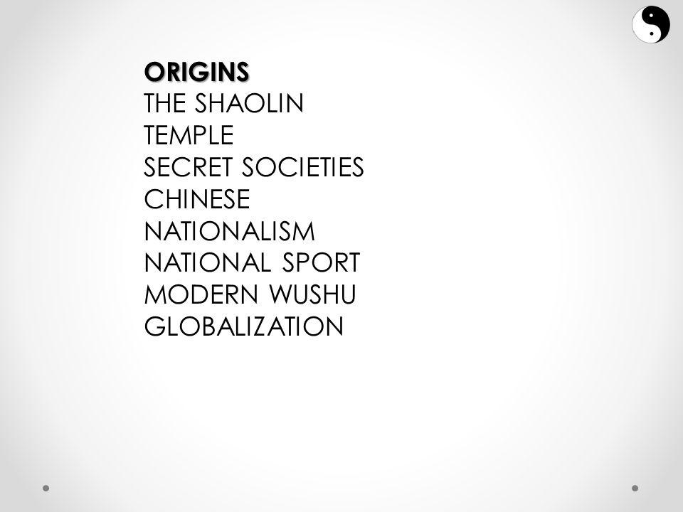 ORIGINS THE SHAOLIN TEMPLE SECRET SOCIETIES CHINESE NATIONALISM NATIONAL SPORT MODERN WUSHU GLOBALIZATION