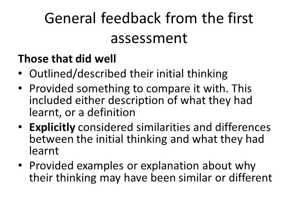 General feedback from the first assessment Those that did well Outlined/described their initial thinking Provided something to compare it with.