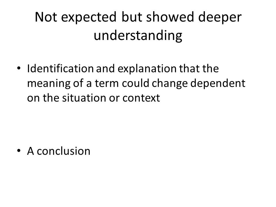 Not expected but showed deeper understanding Identification and explanation that the meaning of a term could change dependent on the situation or context A conclusion