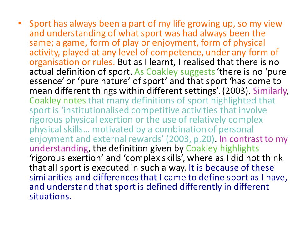Sport has always been a part of my life growing up, so my view and understanding of what sport was had always been the same; a game, form of play or enjoyment, form of physical activity, played at any level of competence, under any form of organisation or rules.