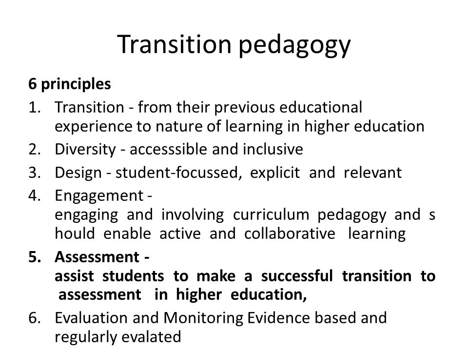 Transition pedagogy 6 principles 1.Transition - from their previous educational experience to nature of learning in higher education 2.Diversity - accesssible and inclusive 3.Design - student-­focussed, explicit and relevant 4.Engagement - engaging and involving curriculum pedagogy and s hould enable active and collaborative learning 5.Assessment - assist students to make a successful transition to assessment in higher education, 6.Evaluation and Monitoring Evidence based and regularly evalated