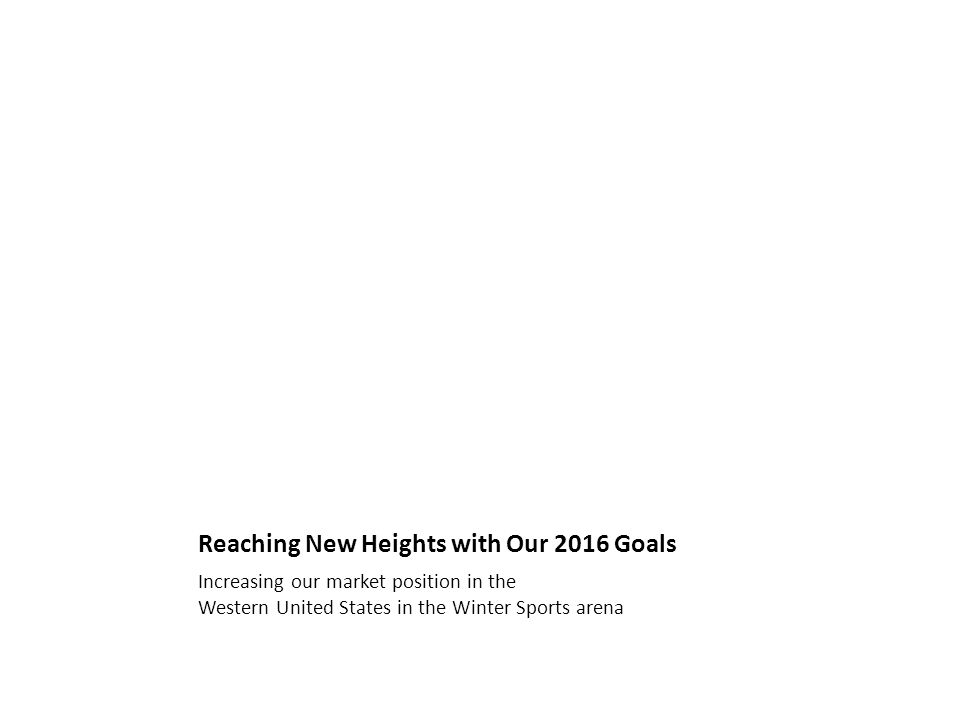 Reaching New Heights with Our 2016 Goals Increasing our market position in the Western United States in the Winter Sports arena