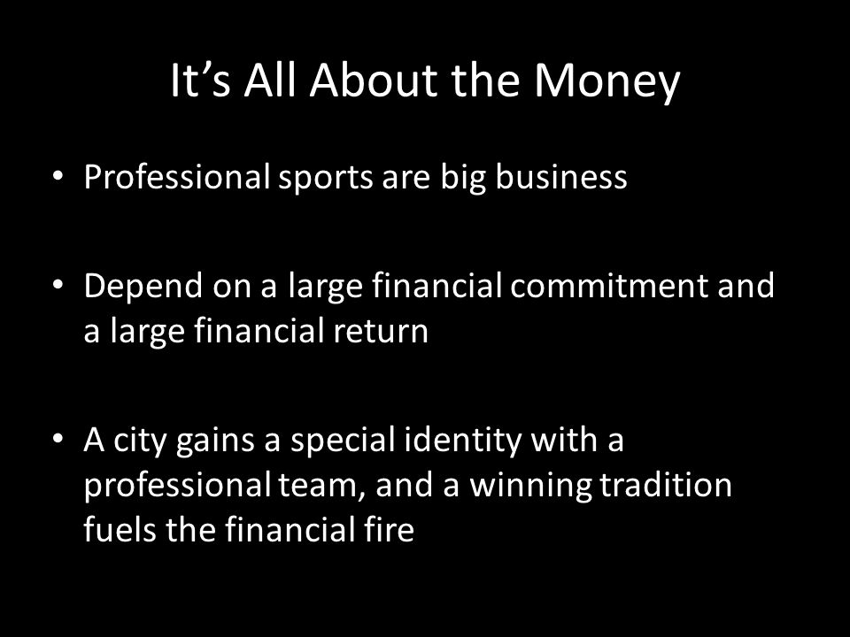 Its All About the Money Professional sports are big business Depend on a large financial commitment and a large financial return A city gains a special identity with a professional team, and a winning tradition fuels the financial fire