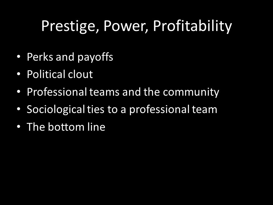 Prestige, Power, Profitability Perks and payoffs Political clout Professional teams and the community Sociological ties to a professional team The bottom line