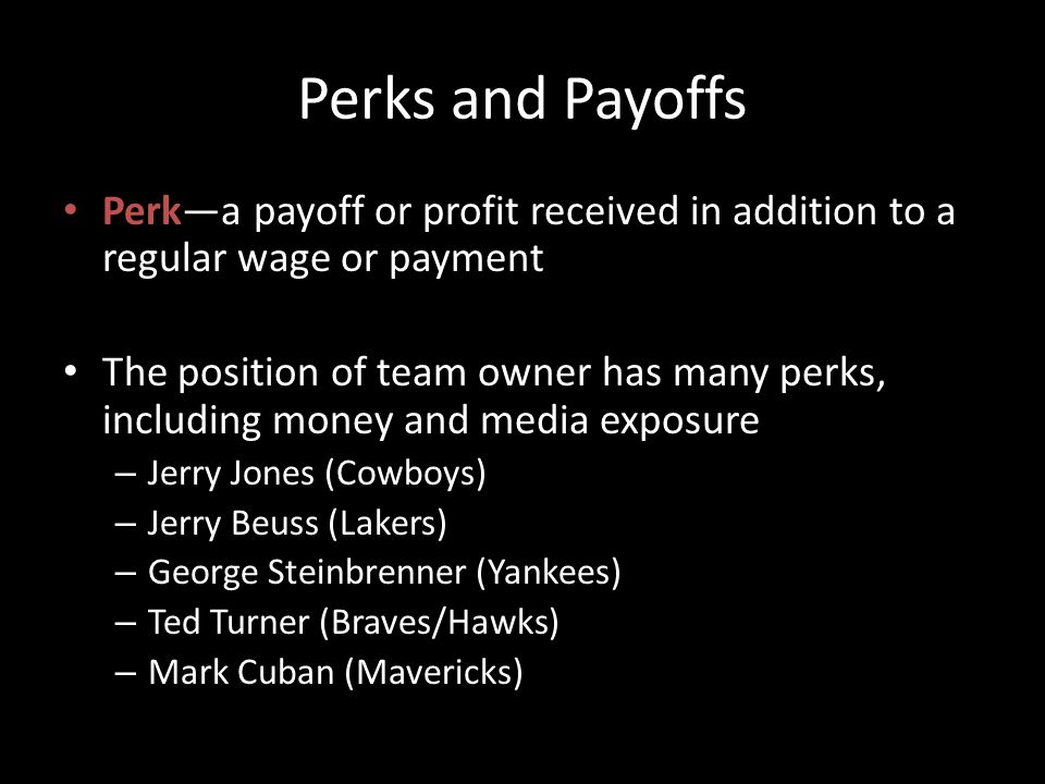 Perks and Payoffs Perka payoff or profit received in addition to a regular wage or payment The position of team owner has many perks, including money and media exposure – Jerry Jones (Cowboys) – Jerry Beuss (Lakers) – George Steinbrenner (Yankees) – Ted Turner (Braves/Hawks) – Mark Cuban (Mavericks)