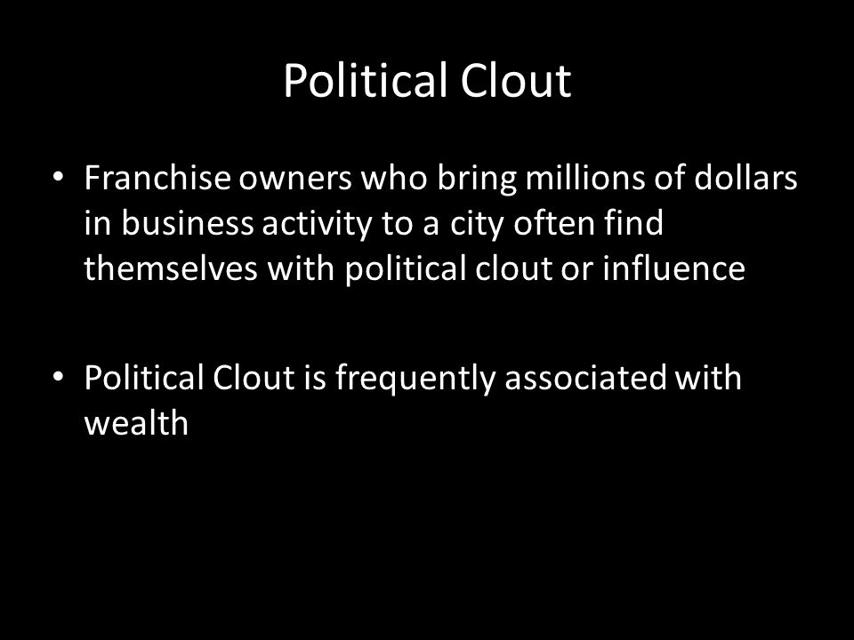 Political Clout Franchise owners who bring millions of dollars in business activity to a city often find themselves with political clout or influence Political Clout is frequently associated with wealth