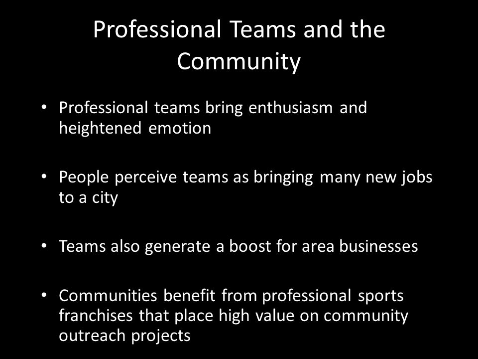 Professional Teams and the Community Professional teams bring enthusiasm and heightened emotion People perceive teams as bringing many new jobs to a city Teams also generate a boost for area businesses Communities benefit from professional sports franchises that place high value on community outreach projects
