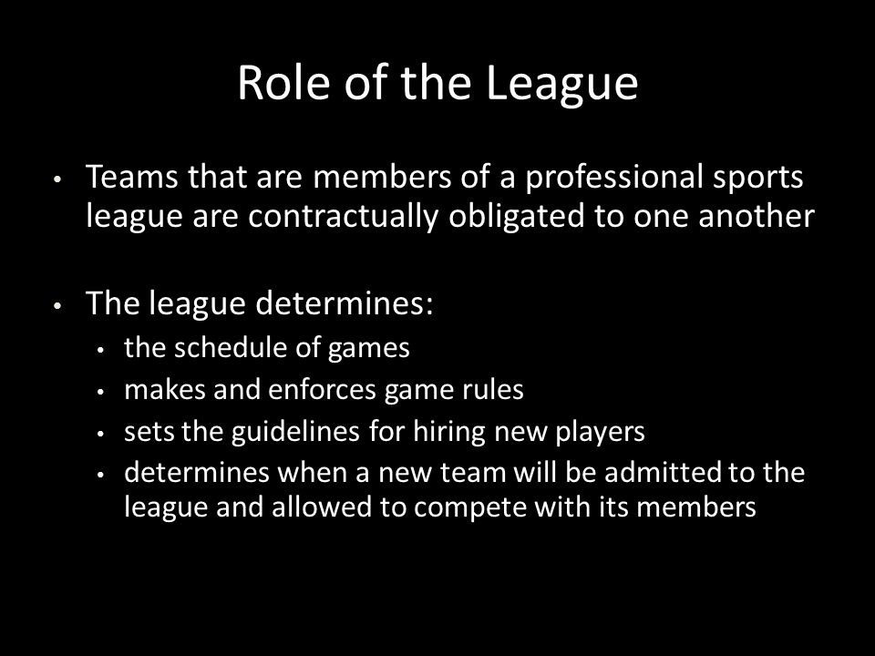 Role of the League Teams that are members of a professional sports league are contractually obligated to one another Teams that are members of a professional sports league are contractually obligated to one another The league determines: The league determines: the schedule of games the schedule of games makes and enforces game rules makes and enforces game rules sets the guidelines for hiring new players sets the guidelines for hiring new players determines when a new team will be admitted to the league and allowed to compete with its members determines when a new team will be admitted to the league and allowed to compete with its members