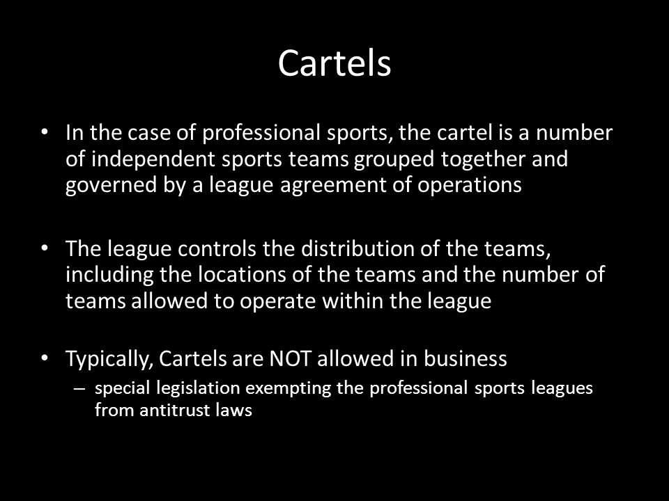 Cartels In the case of professional sports, the cartel is a number of independent sports teams grouped together and governed by a league agreement of operations The league controls the distribution of the teams, including the locations of the teams and the number of teams allowed to operate within the league Typically, Cartels are NOT allowed in business – special legislation exempting the professional sports leagues from antitrust laws