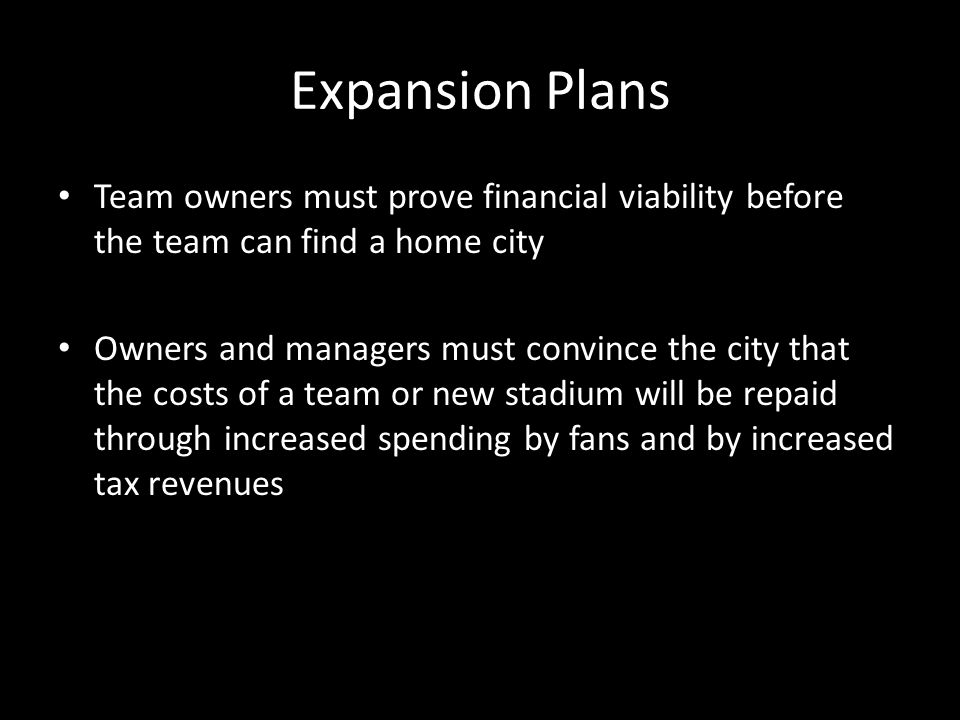 Expansion Plans Team owners must prove financial viability before the team can find a home city Owners and managers must convince the city that the costs of a team or new stadium will be repaid through increased spending by fans and by increased tax revenues