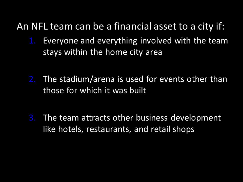 An NFL team can be a financial asset to a city if: 1.Everyone and everything involved with the team stays within the home city area 2.The stadium/arena is used for events other than those for which it was built 3.The team attracts other business development like hotels, restaurants, and retail shops