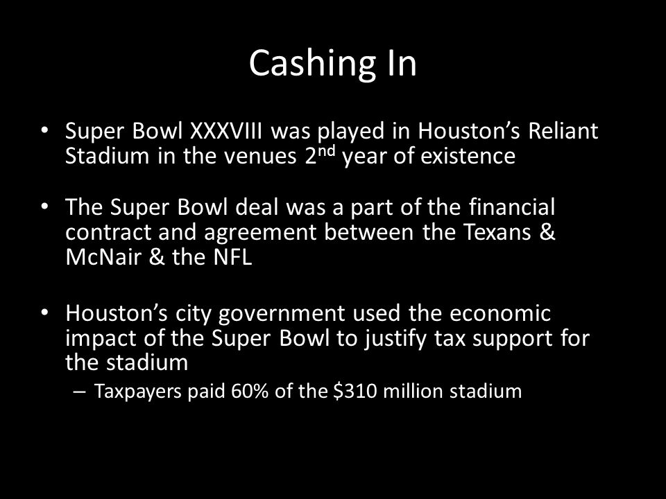 Cashing In Super Bowl XXXVIII was played in Houstons Reliant Stadium in the venues 2 nd year of existence The Super Bowl deal was a part of the financial contract and agreement between the Texans & McNair & the NFL Houstons city government used the economic impact of the Super Bowl to justify tax support for the stadium – Taxpayers paid 60% of the $310 million stadium