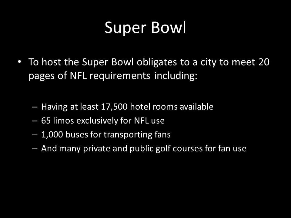 Super Bowl To host the Super Bowl obligates to a city to meet 20 pages of NFL requirements including: – Having at least 17,500 hotel rooms available – 65 limos exclusively for NFL use – 1,000 buses for transporting fans – And many private and public golf courses for fan use