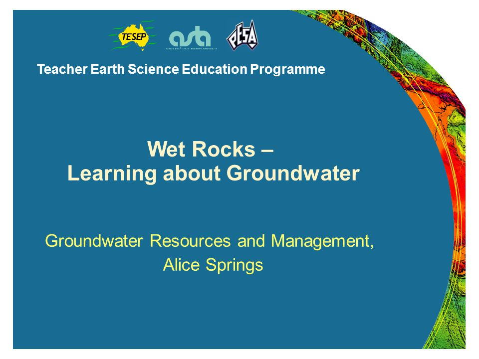Teacher Earth Science Education Programme Wet Rocks – Learning about Groundwater Groundwater Resources and Management, Alice Springs