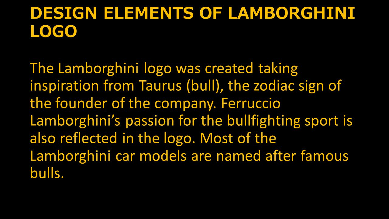 DESIGN ELEMENTS OF LAMBORGHINI LOGO The Lamborghini logo was created taking inspiration from Taurus (bull), the zodiac sign of the founder of the company.