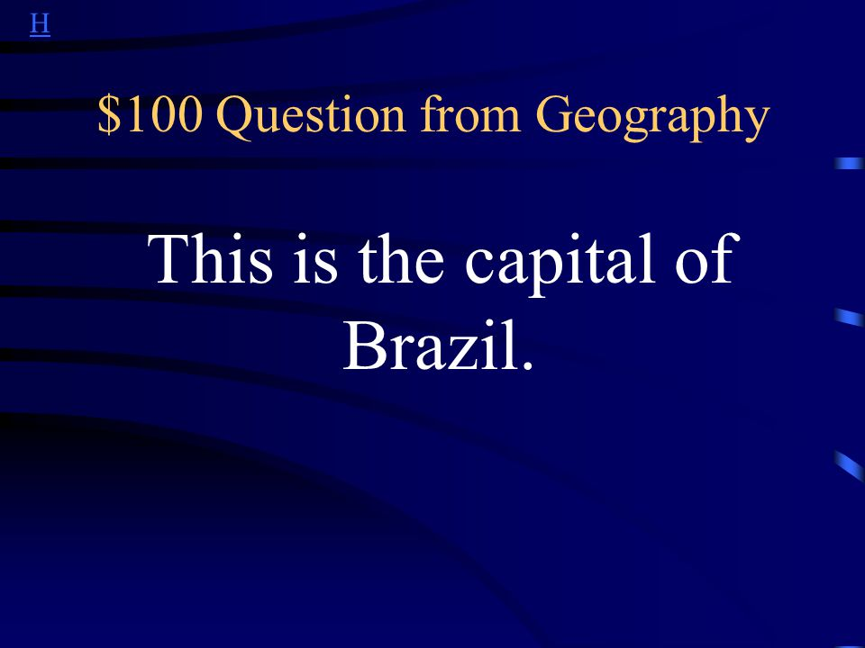 H $100 Question from Geography This is the capital of Brazil.