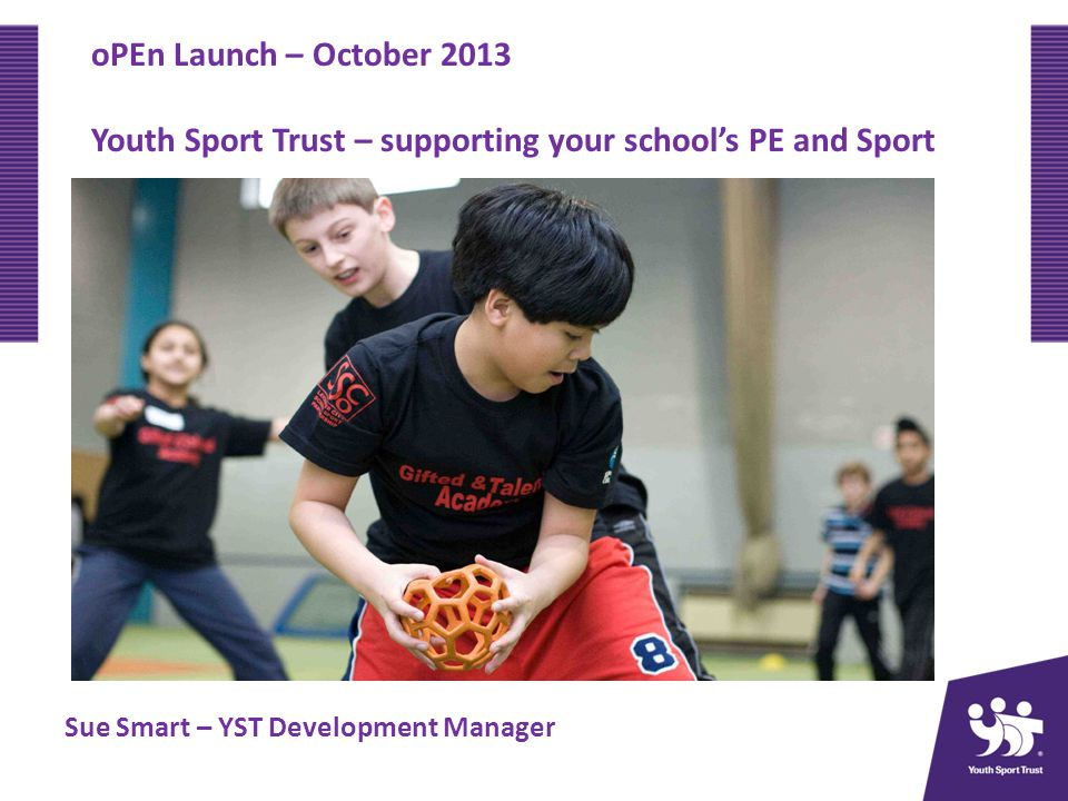 oPEn Launch – October 2013 Youth Sport Trust – supporting your schools PE and Sport Sue Smart – YST Development Manager