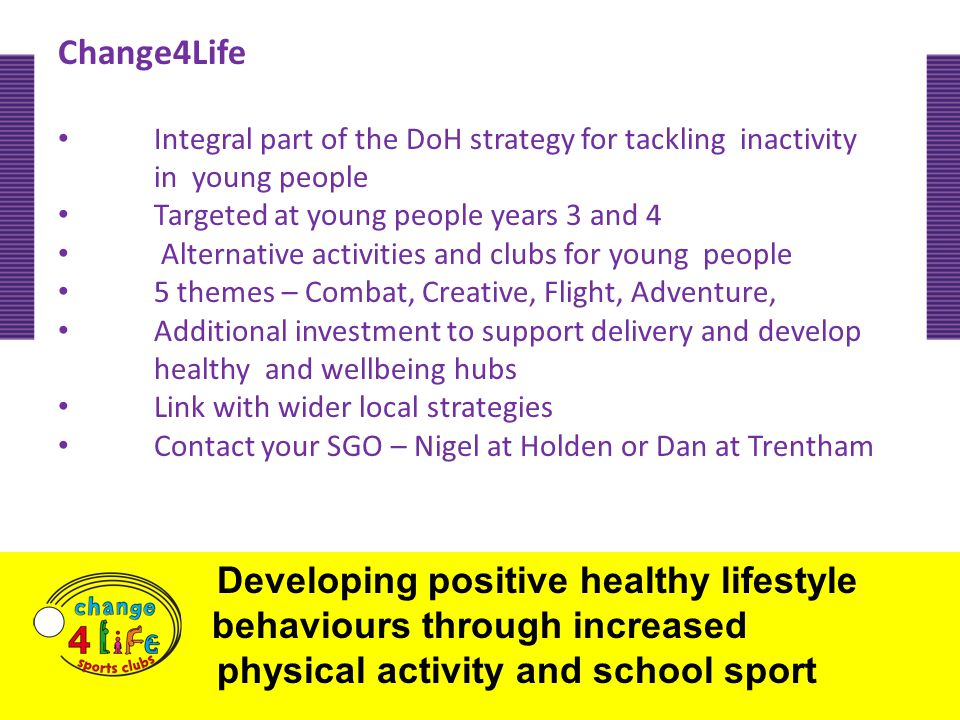 Change4Life Integral part of the DoH strategy for tackling inactivity in young people Targeted at young people years 3 and 4 Alternative activities and clubs for young people 5 themes – Combat, Creative, Flight, Adventure, Additional investment to support delivery and develop healthy and wellbeing hubs Link with wider local strategies Contact your SGO – Nigel at Holden or Dan at Trentham Developing positive healthy lifestyle behaviours through increased physical activity and school sport