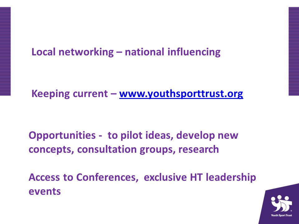 Local networking – national influencing Keeping current – www.youthsporttrust.orgwww.youthsporttrust.org Opportunities - to pilot ideas, develop new concepts, consultation groups, research Access to Conferences, exclusive HT leadership events