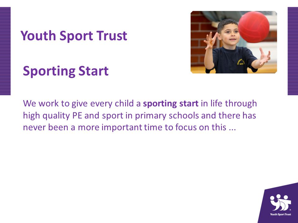 Youth Sport Trust Sporting Start We work to give every child a sporting start in life through high quality PE and sport in primary schools and there has never been a more important time to focus on this...