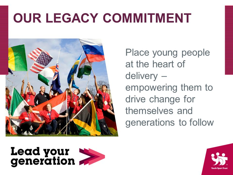 OUR LEGACY COMMITMENT Place young people at the heart of delivery – empowering them to drive change for themselves and generations to follow