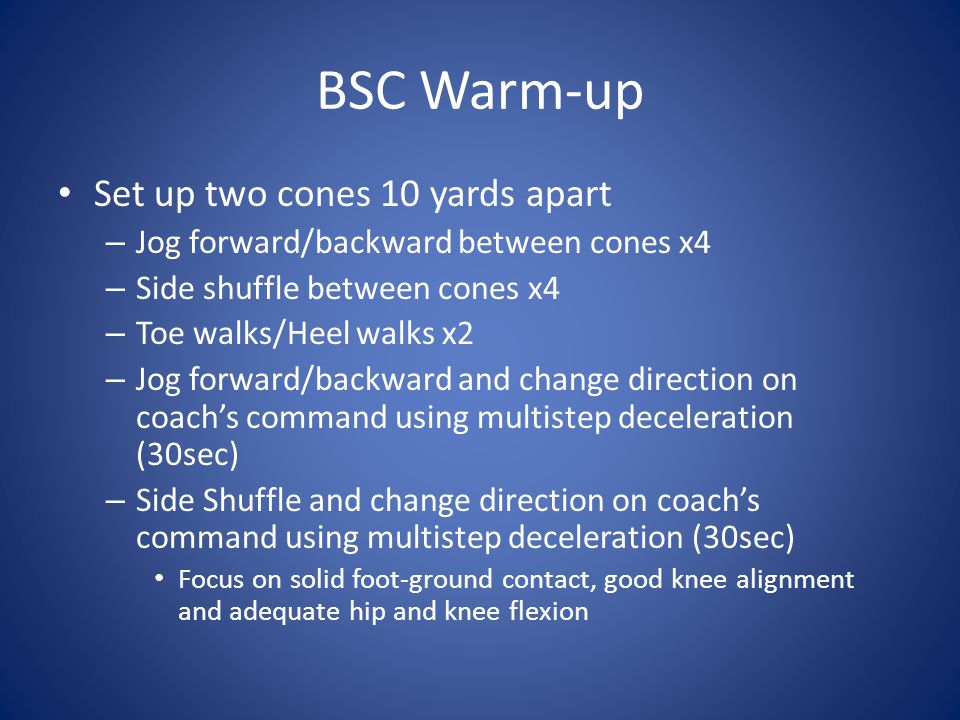 BSC Warm-up Set up two cones 10 yards apart – Jog forward/backward between cones x4 – Side shuffle between cones x4 – Toe walks/Heel walks x2 – Jog fo