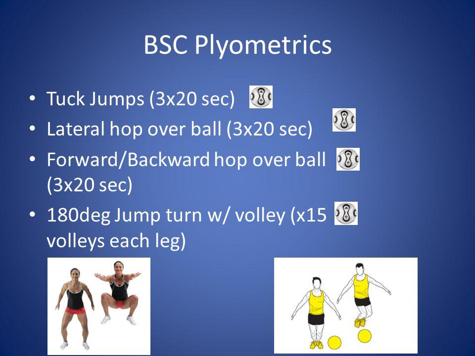 BSC Plyometrics Tuck Jumps (3x20 sec) Lateral hop over ball (3x20 sec) Forward/Backward hop over ball (3x20 sec) 180deg Jump turn w/ volley (x15 volle