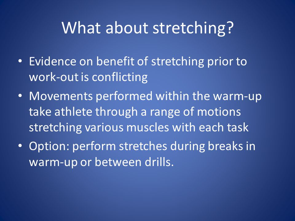 What about stretching? Evidence on benefit of stretching prior to work-out is conflicting Movements performed within the warm-up take athlete through