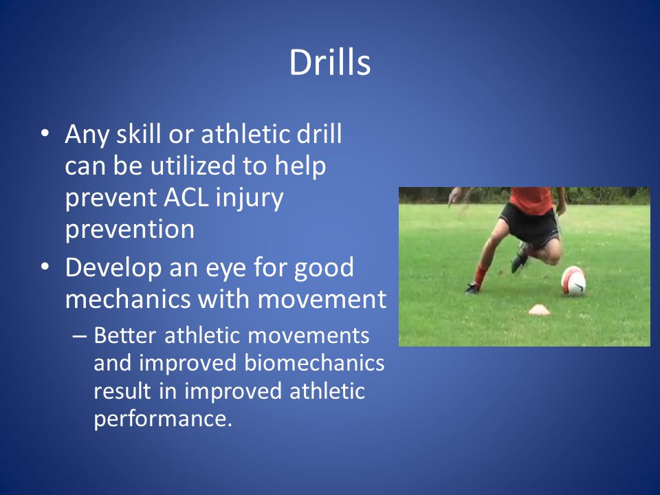 Drills Any skill or athletic drill can be utilized to help prevent ACL injury prevention Develop an eye for good mechanics with movement – Better athl
