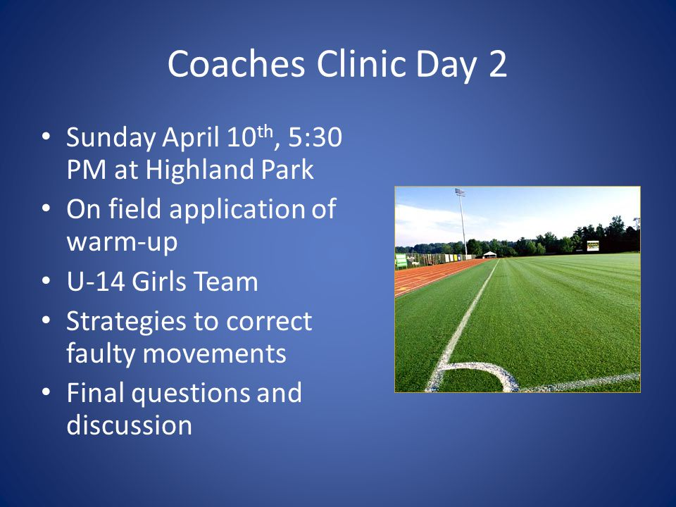 Coaches Clinic Day 2 Sunday April 10 th, 5:30 PM at Highland Park On field application of warm-up U-14 Girls Team Strategies to correct faulty movemen