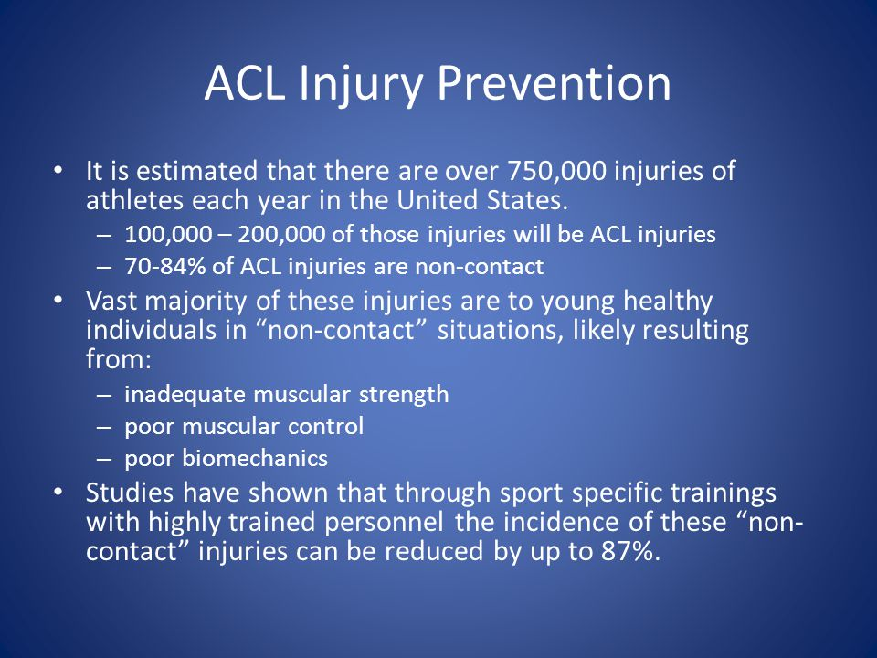 ACL Injury Prevention It is estimated that there are over 750,000 injuries of athletes each year in the United States. – 100,000 – 200,000 of those in