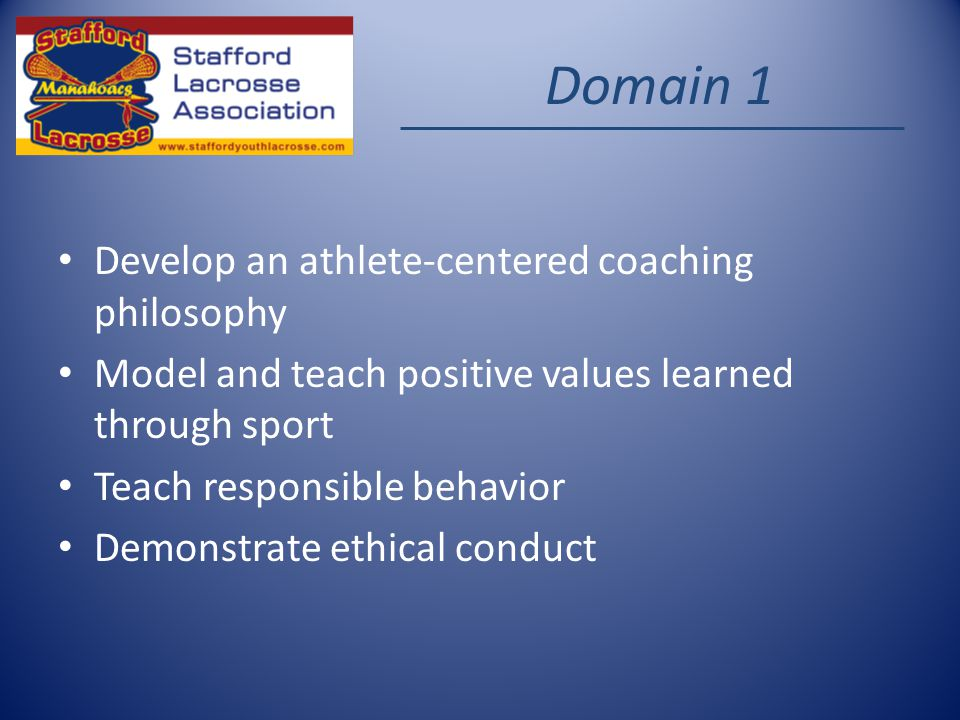 Domain 1 Develop an athlete-centered coaching philosophy Model and teach positive values learned through sport Teach responsible behavior Demonstrate ethical conduct