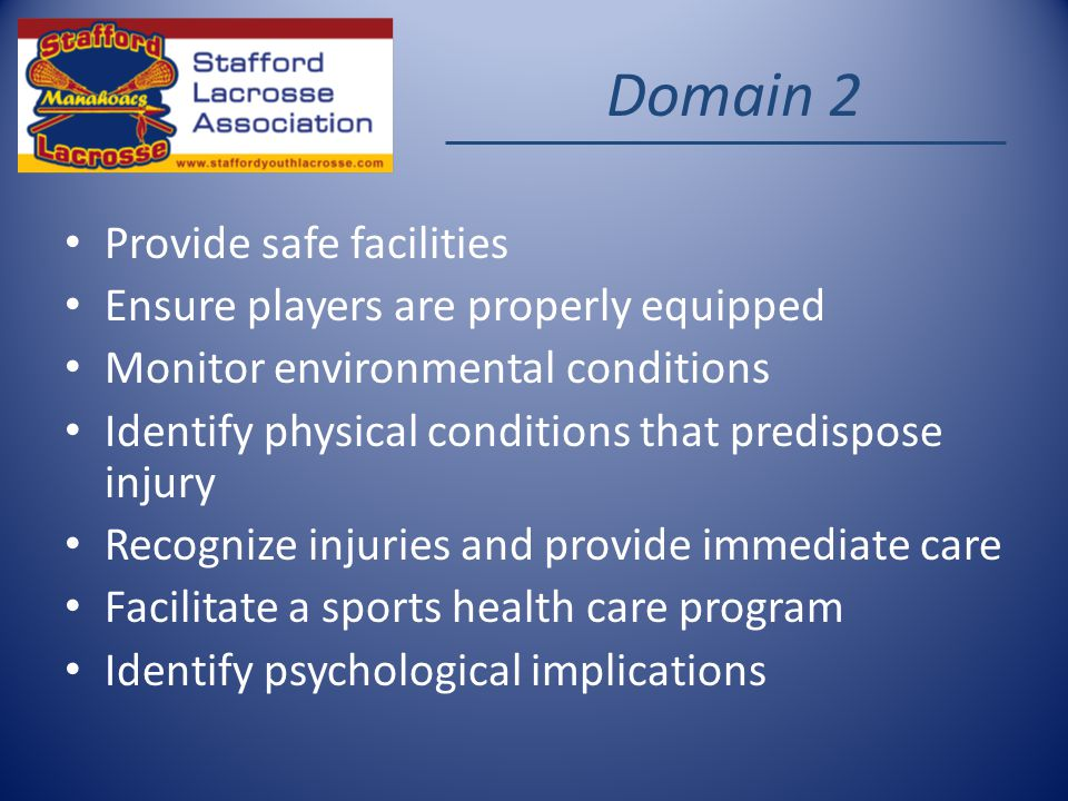 Domain 2 Provide safe facilities Ensure players are properly equipped Monitor environmental conditions Identify physical conditions that predispose injury Recognize injuries and provide immediate care Facilitate a sports health care program Identify psychological implications