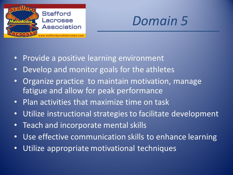 Domain 5 Provide a positive learning environment Develop and monitor goals for the athletes Organize practice to maintain motivation, manage fatigue and allow for peak performance Plan activities that maximize time on task Utilize instructional strategies to facilitate development Teach and incorporate mental skills Use effective communication skills to enhance learning Utilize appropriate motivational techniques