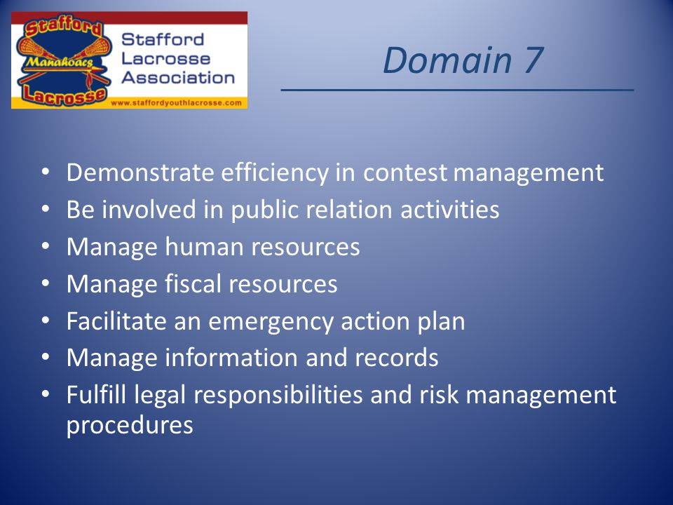 Domain 7 Demonstrate efficiency in contest management Be involved in public relation activities Manage human resources Manage fiscal resources Facilitate an emergency action plan Manage information and records Fulfill legal responsibilities and risk management procedures