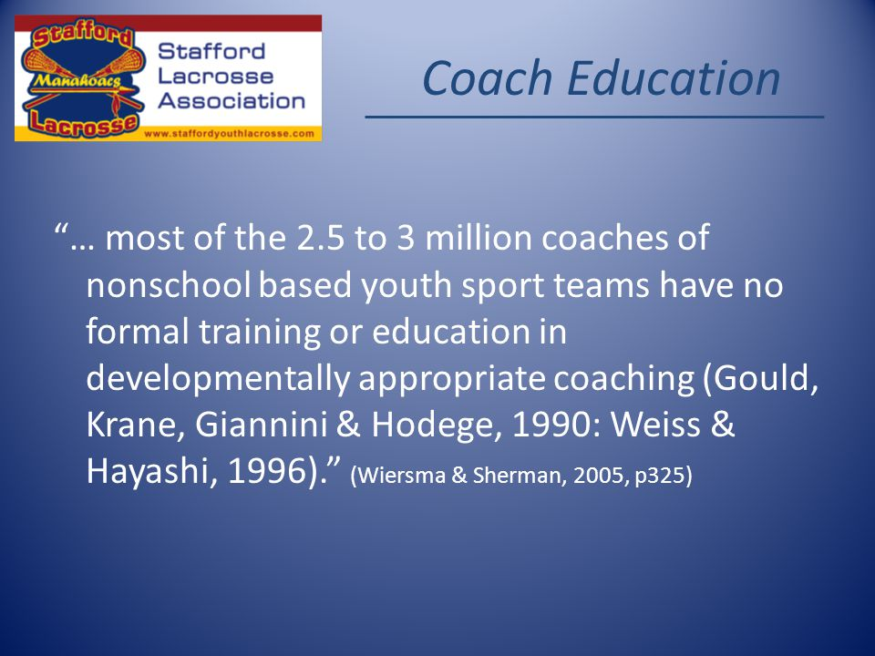 Coach Education … most of the 2.5 to 3 million coaches of nonschool based youth sport teams have no formal training or education in developmentally appropriate coaching (Gould, Krane, Giannini & Hodege, 1990: Weiss & Hayashi, 1996).