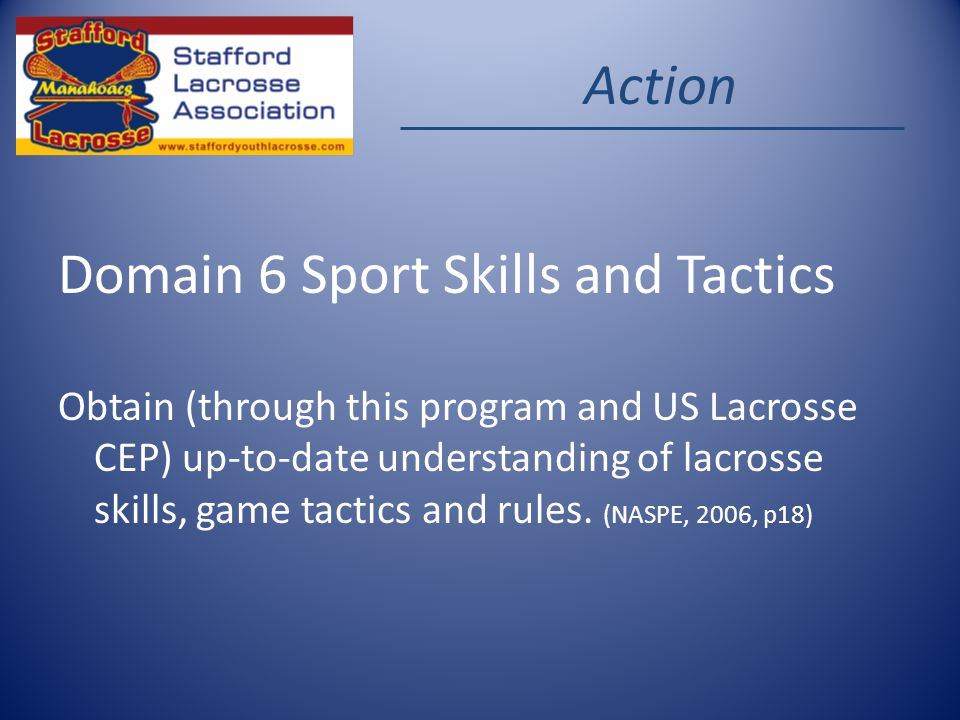 Action Domain 6 Sport Skills and Tactics Obtain (through this program and US Lacrosse CEP) up-to-date understanding of lacrosse skills, game tactics and rules.