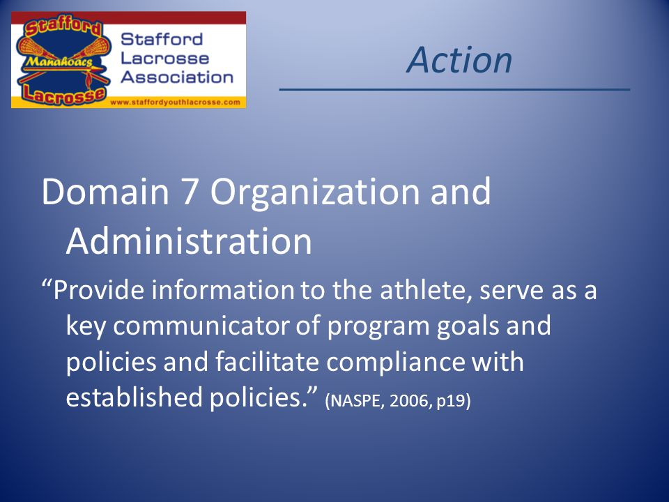 Action Domain 7 Organization and Administration Provide information to the athlete, serve as a key communicator of program goals and policies and facilitate compliance with established policies.