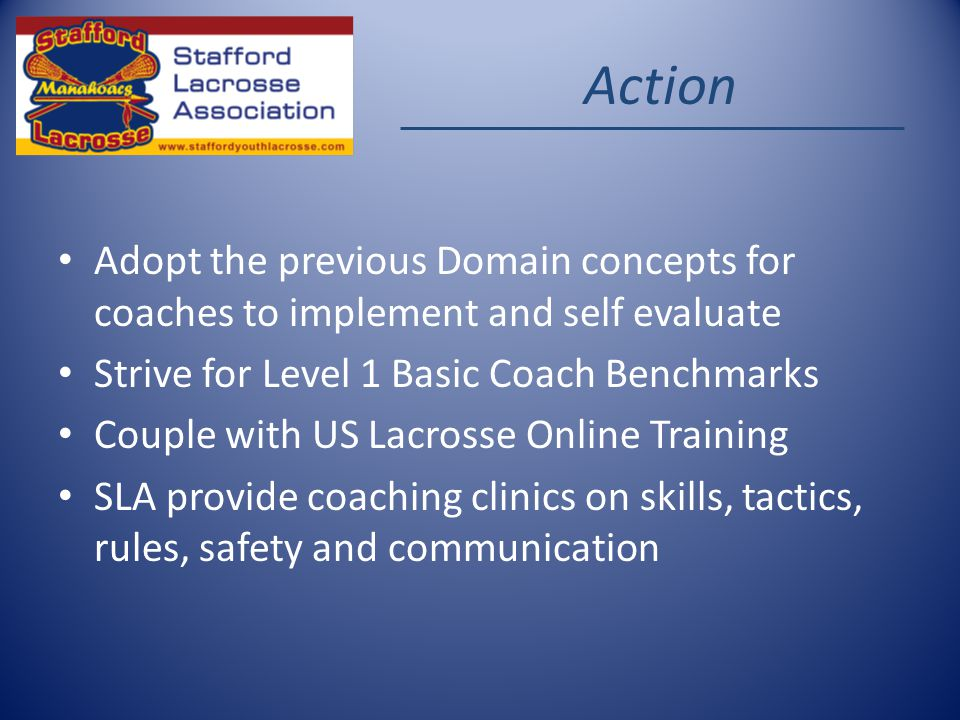 Action Adopt the previous Domain concepts for coaches to implement and self evaluate Strive for Level 1 Basic Coach Benchmarks Couple with US Lacrosse Online Training SLA provide coaching clinics on skills, tactics, rules, safety and communication