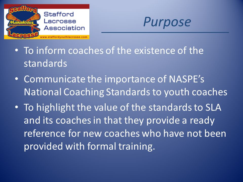 Purpose To inform coaches of the existence of the standards Communicate the importance of NASPEs National Coaching Standards to youth coaches To highlight the value of the standards to SLA and its coaches in that they provide a ready reference for new coaches who have not been provided with formal training.