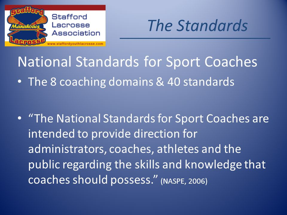 The Standards National Standards for Sport Coaches The 8 coaching domains & 40 standards The National Standards for Sport Coaches are intended to provide direction for administrators, coaches, athletes and the public regarding the skills and knowledge that coaches should possess.