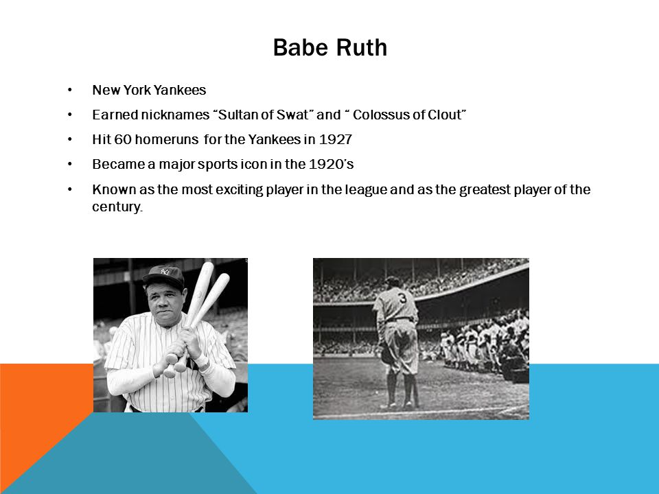Babe Ruth New York Yankees Earned nicknames Sultan of Swat and Colossus of Clout Hit 60 homeruns for the Yankees in 1927 Became a major sports icon in the 1920s Known as the most exciting player in the league and as the greatest player of the century.