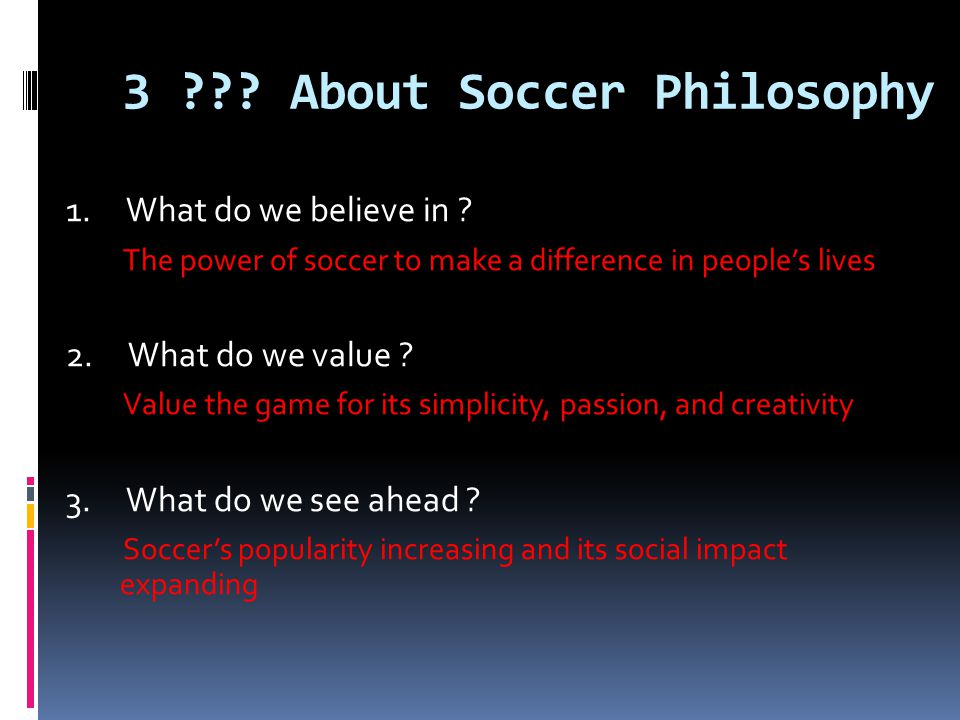 3 ??? About Soccer Philosophy 1. What do we believe in ? The power of soccer to make a difference in peoples lives 2. What do we value ? Value the gam