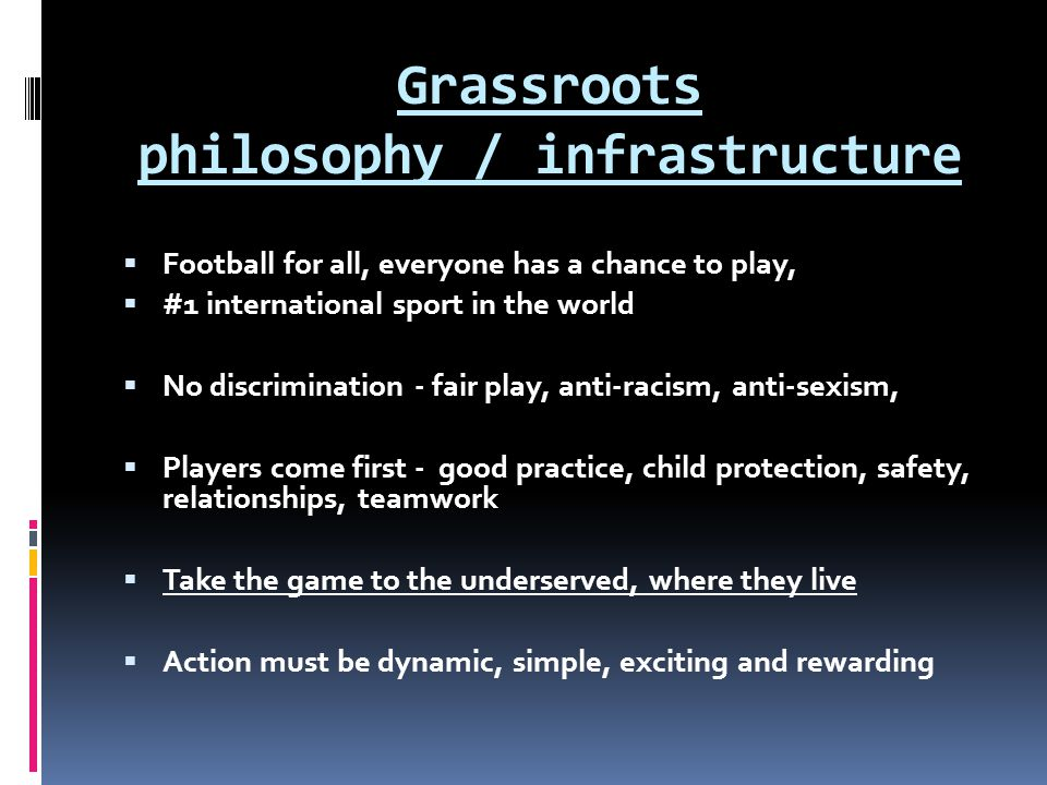 Grassroots philosophy / infrastructure Football for all, everyone has a chance to play, #1 international sport in the world No discrimination - fair p