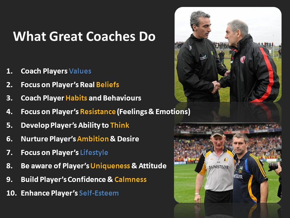 What Great Coaches Do 1.Coach Players Values 2.Focus on Players Real Beliefs 3.Coach Player Habits and Behaviours 4.Focus on Players Resistance (Feeli