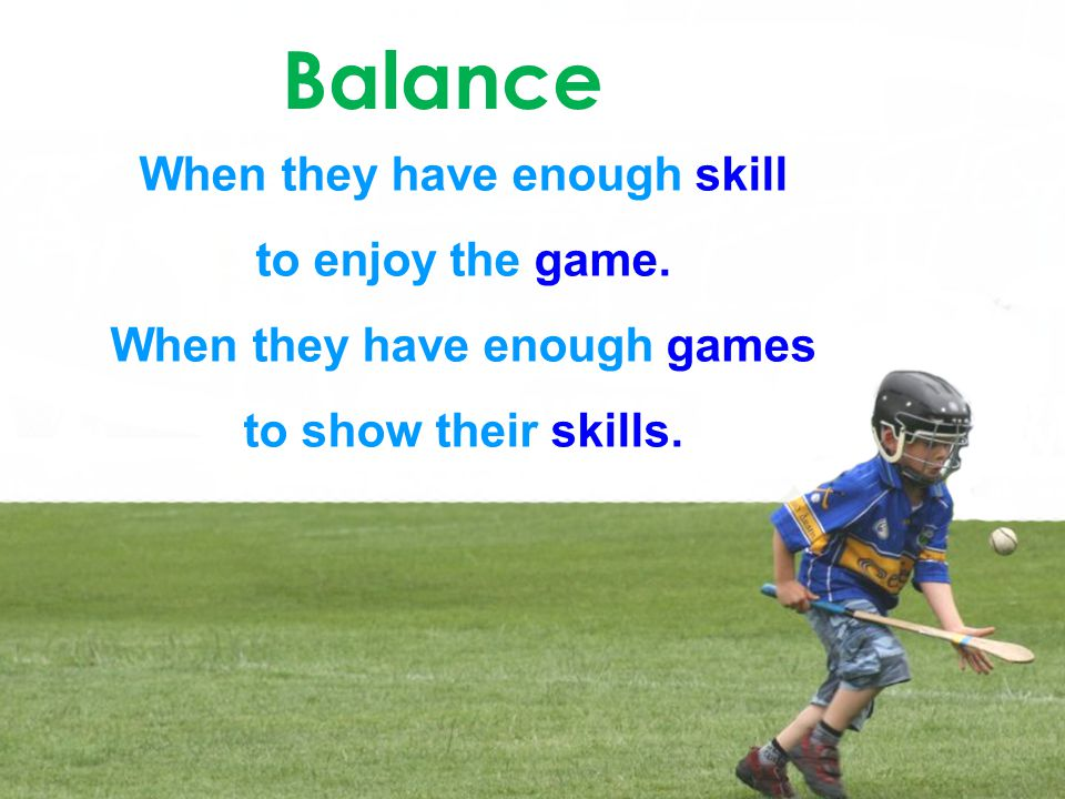 Balance When they have enough skill to enjoy the game. When they have enough games to show their skills.